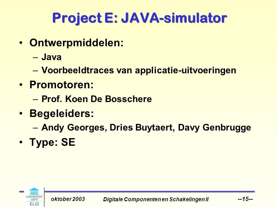 Digitale Componenten en Schakelingen II oktober 2003 --15-- Project E: JAVA-simulator Ontwerpmiddelen: –Java –Voorbeeldtraces van applicatie-uitvoeringen Promotoren: –Prof.