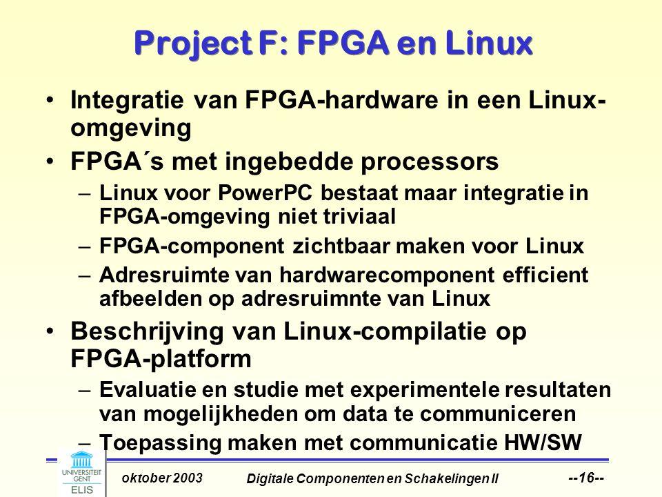 Digitale Componenten en Schakelingen II oktober 2003 --16-- Project F: FPGA en Linux Integratie van FPGA-hardware in een Linux- omgeving FPGA´s met ingebedde processors –Linux voor PowerPC bestaat maar integratie in FPGA-omgeving niet triviaal –FPGA-component zichtbaar maken voor Linux –Adresruimte van hardwarecomponent efficient afbeelden op adresruimnte van Linux Beschrijving van Linux-compilatie op FPGA-platform –Evaluatie en studie met experimentele resultaten van mogelijkheden om data te communiceren –Toepassing maken met communicatie HW/SW