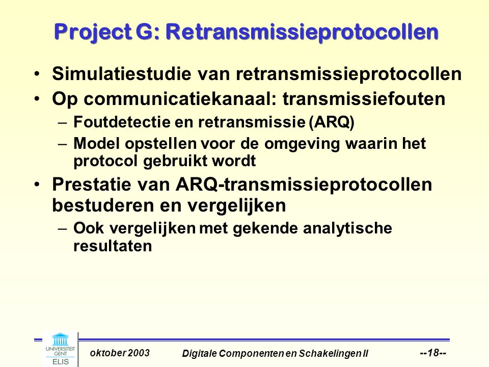 Digitale Componenten en Schakelingen II oktober 2003 --18-- Project G: Retransmissieprotocollen Simulatiestudie van retransmissieprotocollen Op communicatiekanaal: transmissiefouten –Foutdetectie en retransmissie (ARQ) –Model opstellen voor de omgeving waarin het protocol gebruikt wordt Prestatie van ARQ-transmissieprotocollen bestuderen en vergelijken –Ook vergelijken met gekende analytische resultaten