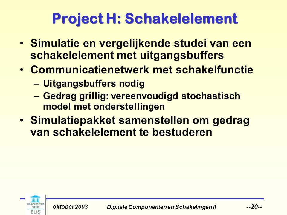 Digitale Componenten en Schakelingen II oktober 2003 --20-- Project H: Schakelelement Simulatie en vergelijkende studei van een schakelelement met uitgangsbuffers Communicatienetwerk met schakelfunctie –Uitgangsbuffers nodig –Gedrag grillig: vereenvoudigd stochastisch model met onderstellingen Simulatiepakket samenstellen om gedrag van schakelelement te bestuderen