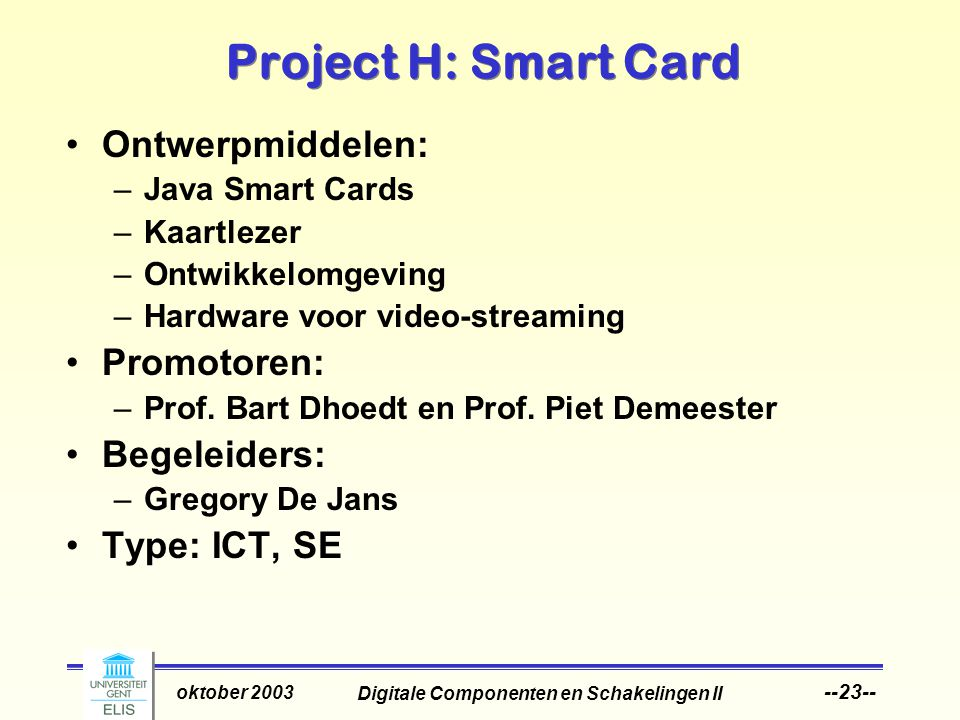 Digitale Componenten en Schakelingen II oktober 2003 --23-- Project H: Smart Card Ontwerpmiddelen: –Java Smart Cards –Kaartlezer –Ontwikkelomgeving –Hardware voor video-streaming Promotoren: –Prof.