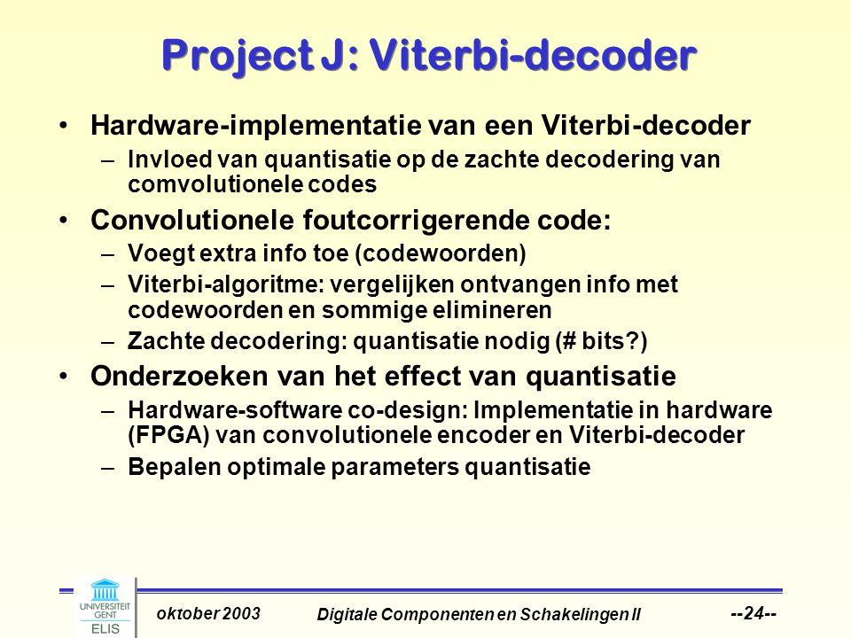 Digitale Componenten en Schakelingen II oktober 2003 --24-- Project J: Viterbi-decoder Hardware-implementatie van een Viterbi-decoder –Invloed van quantisatie op de zachte decodering van comvolutionele codes Convolutionele foutcorrigerende code: –Voegt extra info toe (codewoorden) –Viterbi-algoritme: vergelijken ontvangen info met codewoorden en sommige elimineren –Zachte decodering: quantisatie nodig (# bits ) Onderzoeken van het effect van quantisatie –Hardware-software co-design: Implementatie in hardware (FPGA) van convolutionele encoder en Viterbi-decoder –Bepalen optimale parameters quantisatie