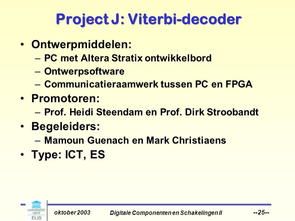 Digitale Componenten en Schakelingen II oktober 2003 --25-- Project J: Viterbi-decoder Ontwerpmiddelen: –PC met Altera Stratix ontwikkelbord –Ontwerpsoftware –Communicatieraamwerk tussen PC en FPGA Promotoren: –Prof.