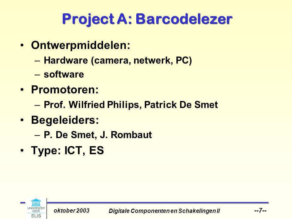 Digitale Componenten en Schakelingen II oktober 2003 --7-- Project A: Barcodelezer Ontwerpmiddelen: –Hardware (camera, netwerk, PC) –software Promotoren: –Prof.
