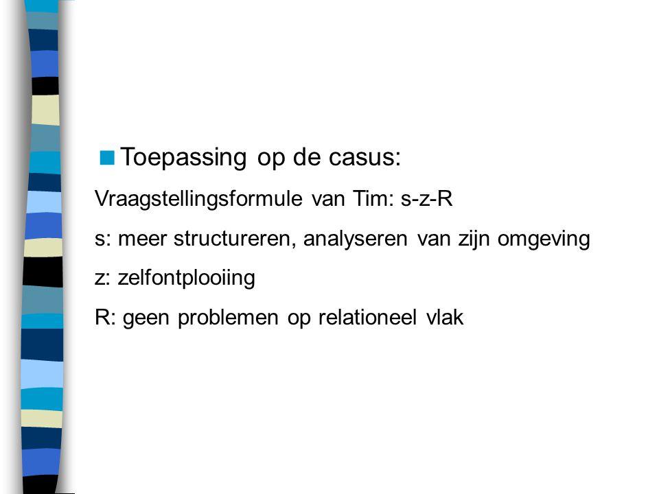  Toepassing op de casus: Vraagstellingsformule van Tim: s-z-R s: meer structureren, analyseren van zijn omgeving z: zelfontplooiing R: geen problemen op relationeel vlak
