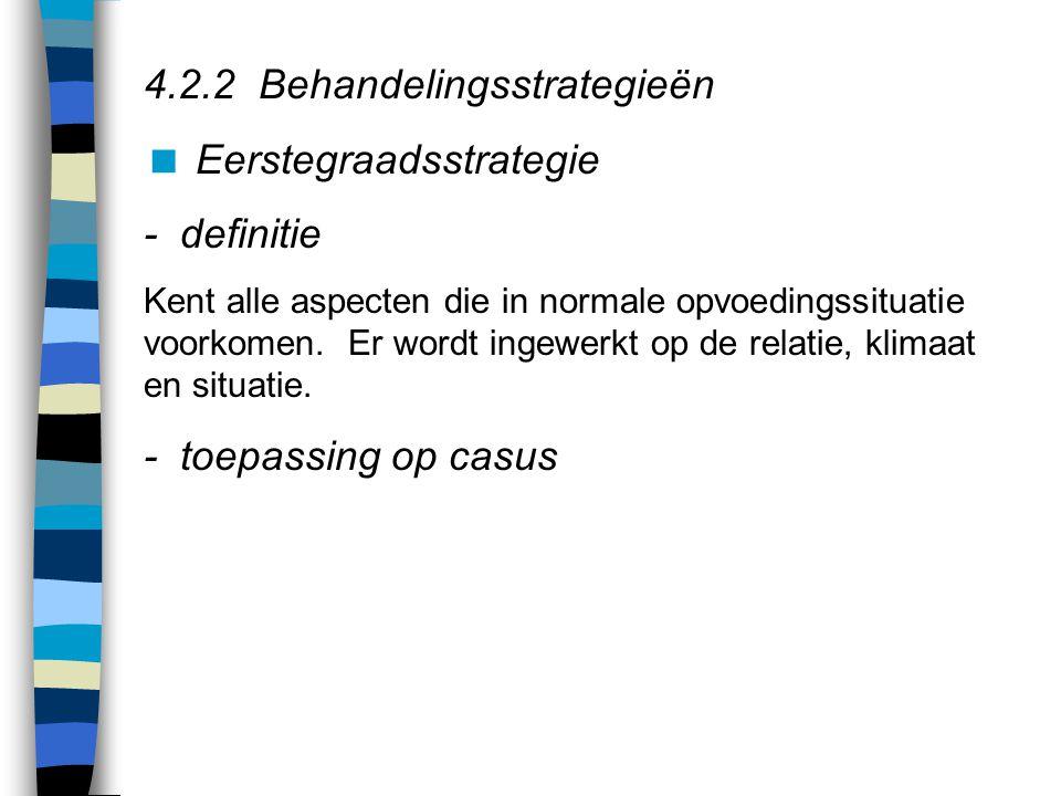 4.2.2 Behandelingsstrategieën  Eerstegraadsstrategie - definitie Kent alle aspecten die in normale opvoedingssituatie voorkomen.