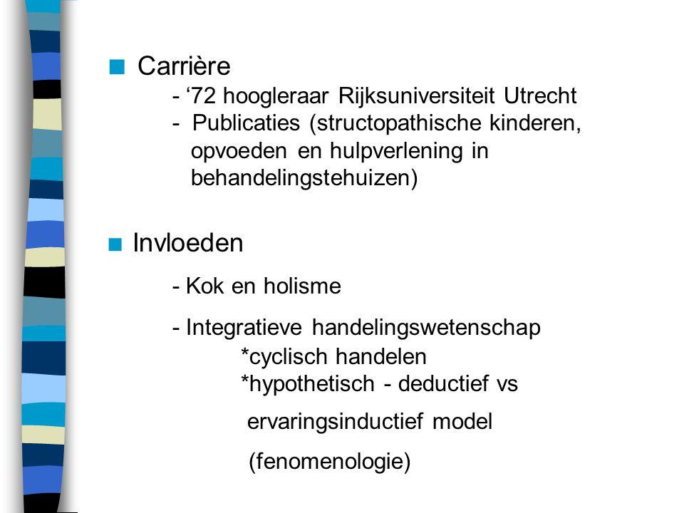  Carrière - '72 hoogleraar Rijksuniversiteit Utrecht - Publicaties (structopathische kinderen, opvoeden en hulpverlening in behandelingstehuizen)  Invloeden - Kok en holisme - Integratieve handelingswetenschap *cyclisch handelen *hypothetisch - deductief vs ervaringsinductief model (fenomenologie)