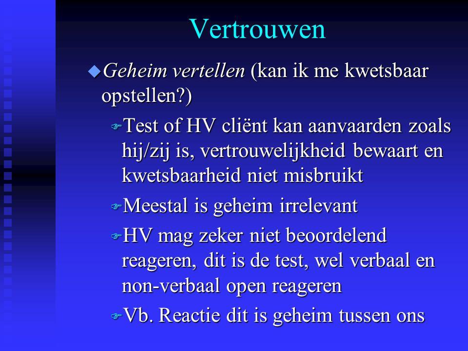 Vertrouwen u Geheim vertellen (kan ik me kwetsbaar opstellen?) F Test of HV cliënt kan aanvaarden zoals hij/zij is, vertrouwelijkheid bewaart en kwets