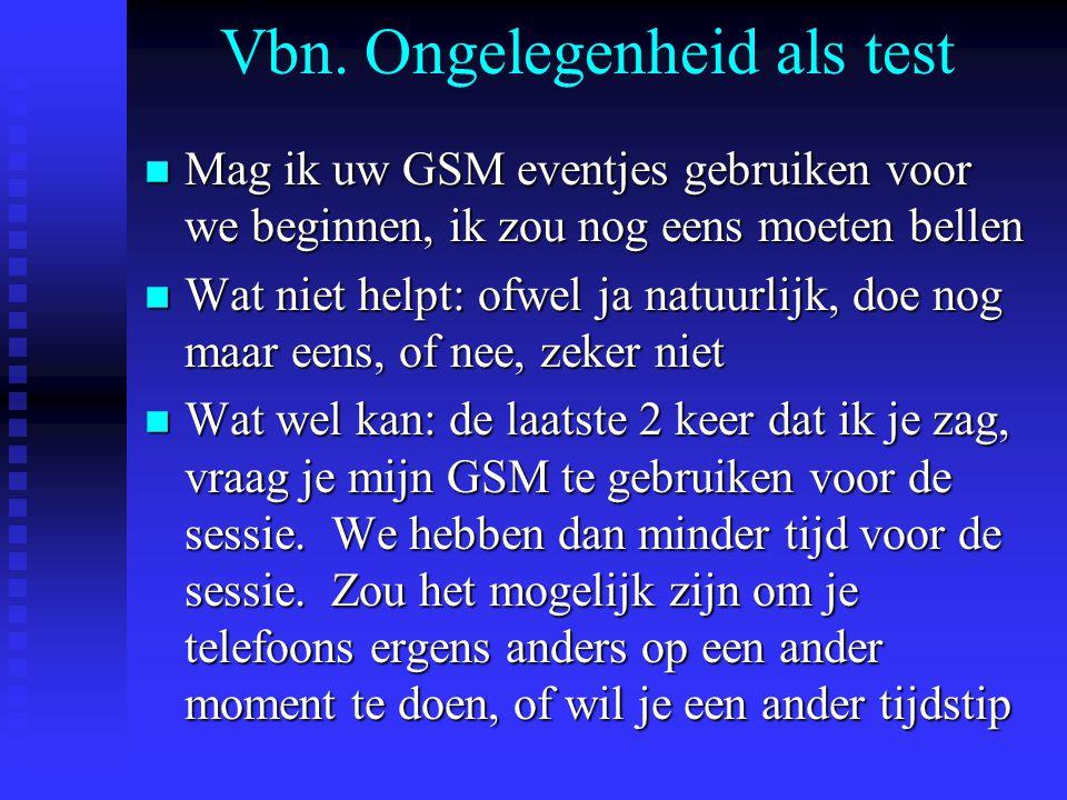 Vbn. Ongelegenheid als test n Mag ik uw GSM eventjes gebruiken voor we beginnen, ik zou nog eens moeten bellen n Wat niet helpt: ofwel ja natuurlijk,