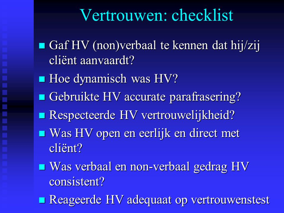 Vertrouwen: checklist n Gaf HV (non)verbaal te kennen dat hij/zij cliënt aanvaardt? n Hoe dynamisch was HV? n Gebruikte HV accurate parafrasering? n R