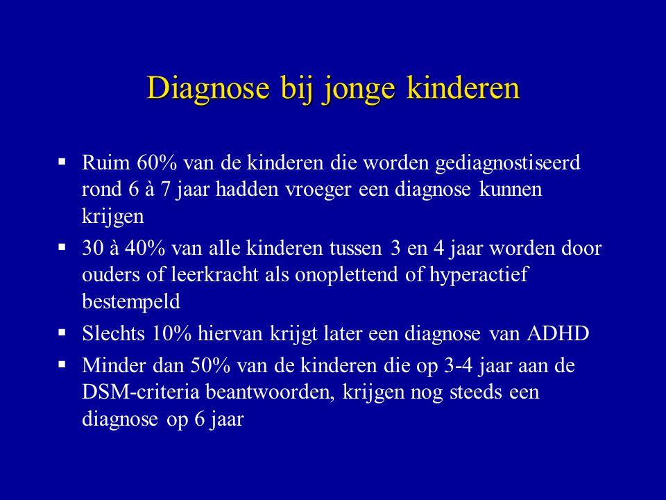 Diagnose bij jonge kinderen  Ruim 60% van de kinderen die worden gediagnostiseerd rond 6 à 7 jaar hadden vroeger een diagnose kunnen krijgen  30 à 40% van alle kinderen tussen 3 en 4 jaar worden door ouders of leerkracht als onoplettend of hyperactief bestempeld  Slechts 10% hiervan krijgt later een diagnose van ADHD  Minder dan 50% van de kinderen die op 3-4 jaar aan de DSM-criteria beantwoorden, krijgen nog steeds een diagnose op 6 jaar