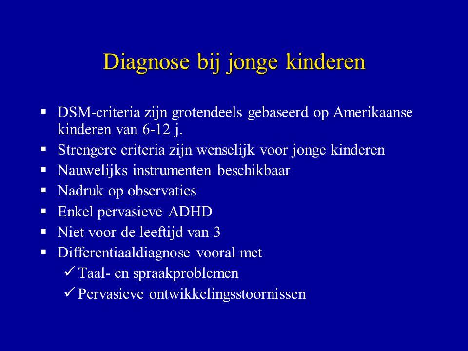 Diagnose bij jonge kinderen  DSM-criteria zijn grotendeels gebaseerd op Amerikaanse kinderen van 6-12 j.  Strengere criteria zijn wenselijk voor jon