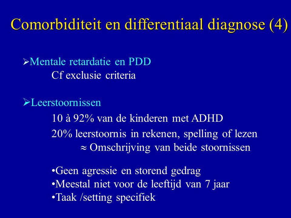 Mentale retardatie en PDD Cf exclusie criteria  Leerstoornissen 10 à 92% van de kinderen met ADHD 20% leerstoornis in rekenen, spelling of lezen  Omschrijving van beide stoornissen Geen agressie en storend gedrag Meestal niet voor de leeftijd van 7 jaar Taak /setting specifiek Comorbiditeit en differentiaal diagnose (4)