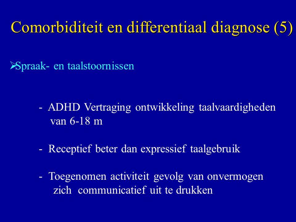  Spraak- en taalstoornissen - ADHD Vertraging ontwikkeling taalvaardigheden van 6-18 m - Receptief beter dan expressief taalgebruik - Toegenomen activiteit gevolg van onvermogen zich communicatief uit te drukken Comorbiditeit en differentiaal diagnose (5)