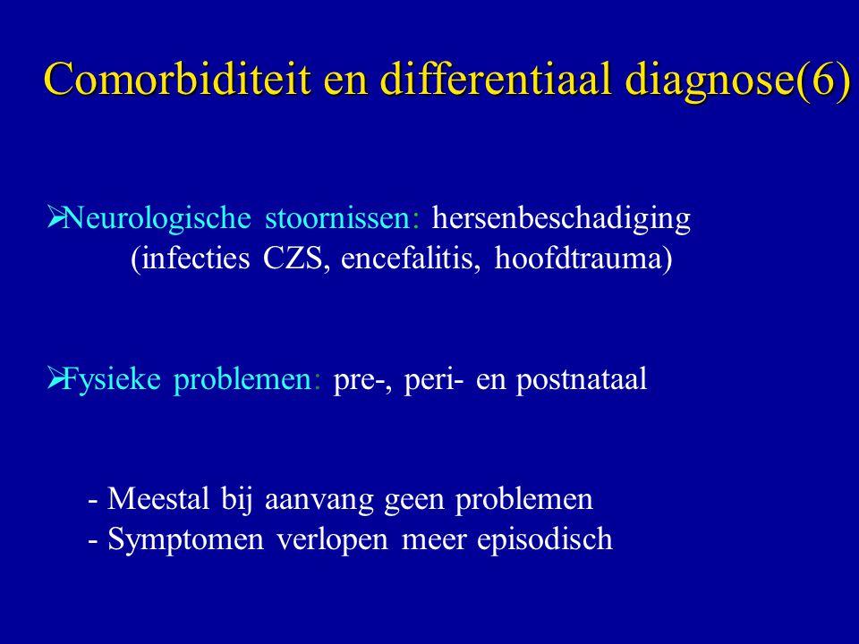  Neurologische stoornissen: hersenbeschadiging (infecties CZS, encefalitis, hoofdtrauma)  Fysieke problemen: pre-, peri- en postnataal - Meestal bij aanvang geen problemen - Symptomen verlopen meer episodisch Comorbiditeit en differentiaal diagnose(6)