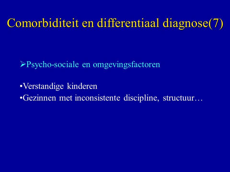  Psycho-sociale en omgevingsfactoren Verstandige kinderen Gezinnen met inconsistente discipline, structuur… Comorbiditeit en differentiaal diagnose(7