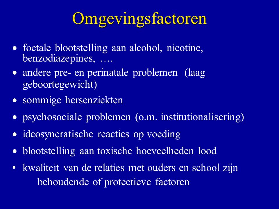 Omgevingsfactoren  foetale blootstelling aan alcohol, nicotine, benzodiazepines, ….  andere pre- en perinatale problemen (laag geboortegewicht)  so