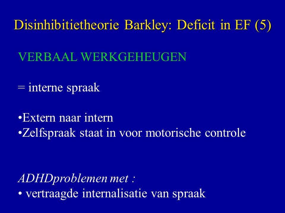 VERBAAL WERKGEHEUGEN = interne spraak Extern naar intern Zelfspraak staat in voor motorische controle ADHDproblemen met : vertraagde internalisatie van spraak Disinhibitietheorie Barkley: Deficit in EF (5)
