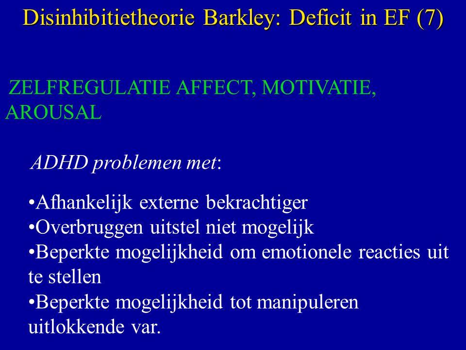 ZELFREGULATIE AFFECT, MOTIVATIE, AROUSAL ADHD problemen met: Afhankelijk externe bekrachtiger Overbruggen uitstel niet mogelijk Beperkte mogelijkheid om emotionele reacties uit te stellen Beperkte mogelijkheid tot manipuleren uitlokkende var.