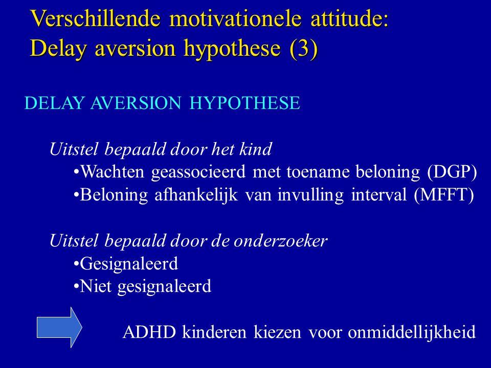 DELAY AVERSION HYPOTHESE Uitstel bepaald door het kind Wachten geassocieerd met toename beloning (DGP) Beloning afhankelijk van invulling interval (MFFT) Uitstel bepaald door de onderzoeker Gesignaleerd Niet gesignaleerd ADHD kinderen kiezen voor onmiddellijkheid Verschillende motivationele attitude: Delay aversion hypothese (3)