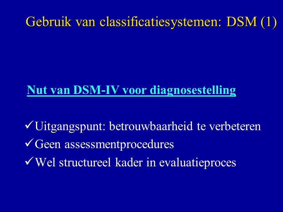 Nut van DSM-IV voor diagnosestelling Uitgangspunt: betrouwbaarheid te verbeteren Geen assessmentprocedures Wel structureel kader in evaluatieproces Gebruik van classificatiesystemen: DSM (1)