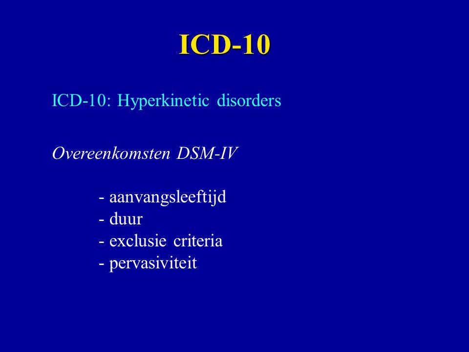 ICD-10: Hyperkinetic disorders Overeenkomsten DSM-IV - aanvangsleeftijd - duur - exclusie criteria - pervasiviteit ICD-10