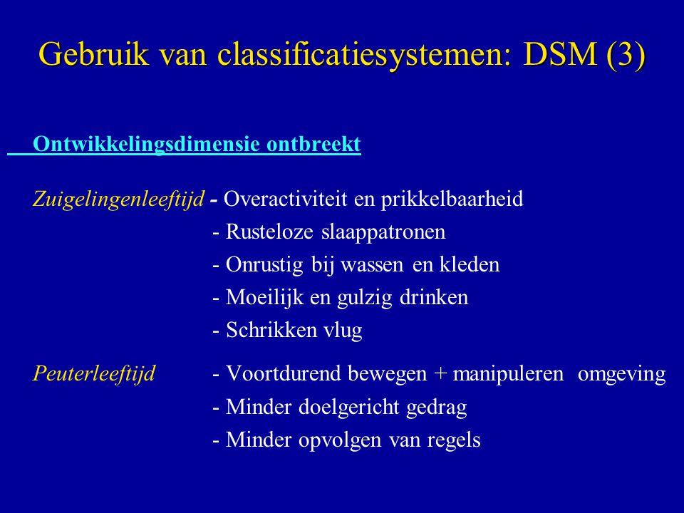 Ontwikkelingsdimensie ontbreekt Zuigelingenleeftijd - Overactiviteit en prikkelbaarheid - Rusteloze slaappatronen - Onrustig bij wassen en kleden - Moeilijk en gulzig drinken - Schrikken vlug Peuterleeftijd- Voortdurend bewegen + manipuleren omgeving - Minder doelgericht gedrag - Minder opvolgen van regels Gebruik van classificatiesystemen: DSM (3)