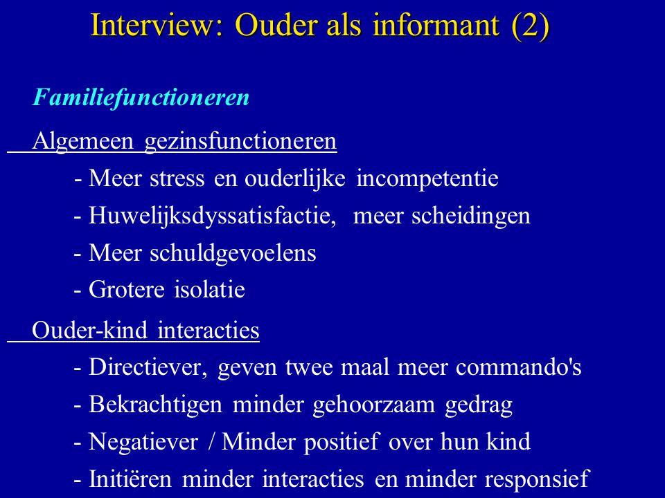 Familiefunctioneren Algemeen gezinsfunctioneren - Meer stress en ouderlijke incompetentie - Huwelijksdyssatisfactie, meer scheidingen - Meer schuldgevoelens - Grotere isolatie Ouder-kind interacties - Directiever, geven twee maal meer commando s - Bekrachtigen minder gehoorzaam gedrag - Negatiever / Minder positief over hun kind - Initiëren minder interacties en minder responsief Interview: Ouder als informant (2)