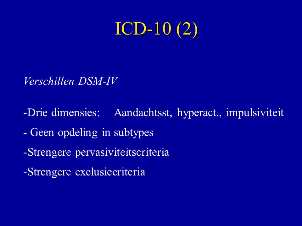 Verschillen DSM-IV -Drie dimensies: Aandachtsst, hyperact., impulsiviteit - Geen opdeling in subtypes -Strengere pervasiviteitscriteria -Strengere exclusiecriteria ICD-10 (2)