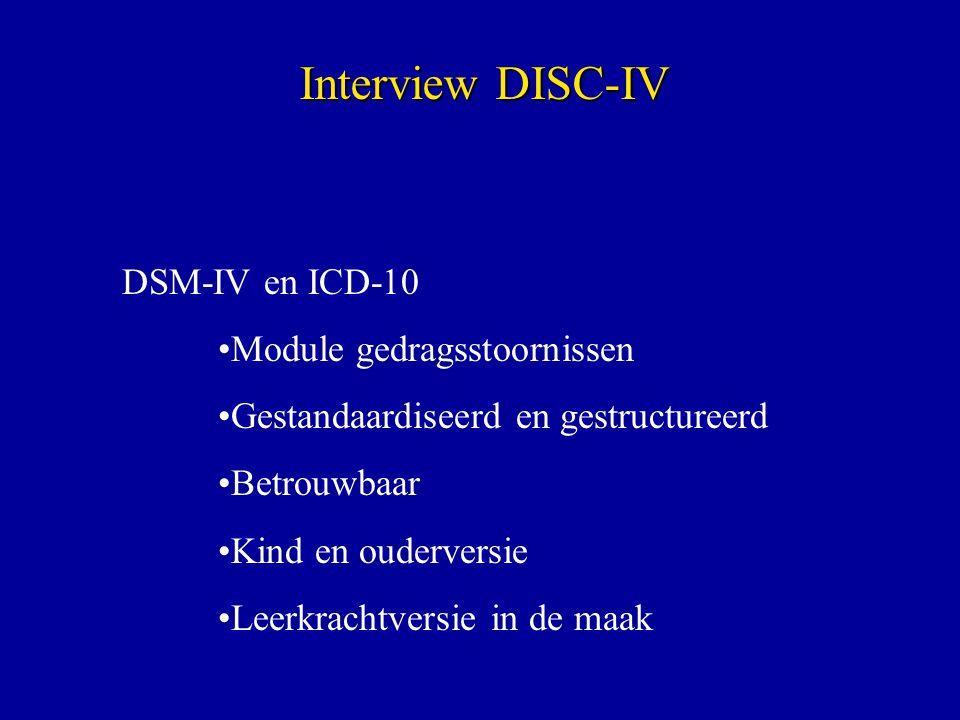 DSM-IV en ICD-10 Module gedragsstoornissen Gestandaardiseerd en gestructureerd Betrouwbaar Kind en ouderversie Leerkrachtversie in de maak Interview DISC-IV