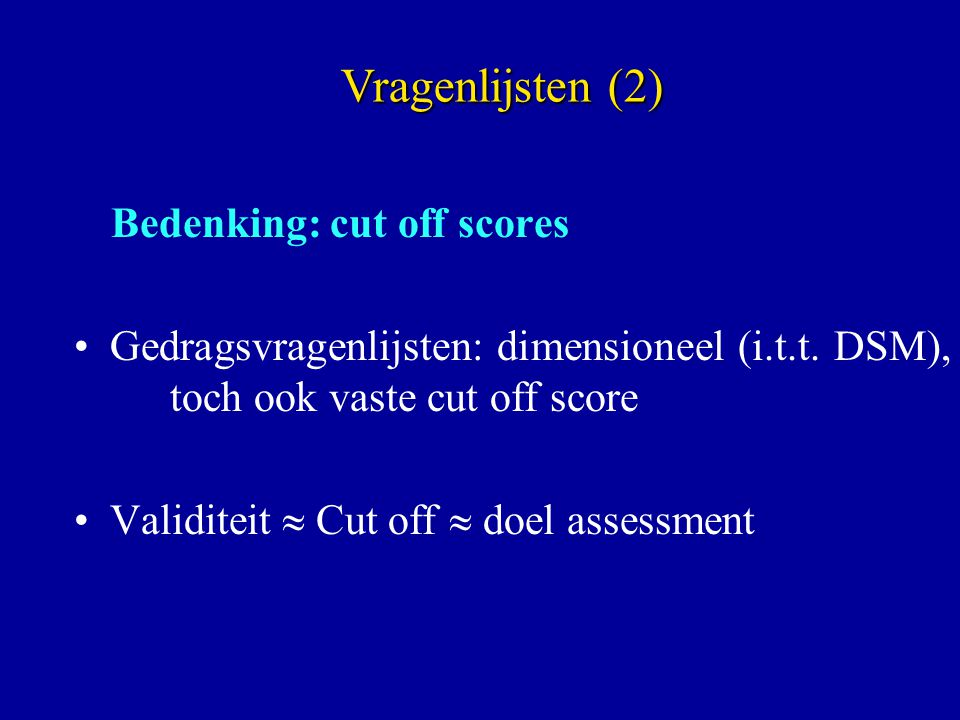 Bedenking: cut off scores Gedragsvragenlijsten: dimensioneel (i.t.t. DSM), toch ook vaste cut off score Validiteit  Cut off  doel assessment Vragenl