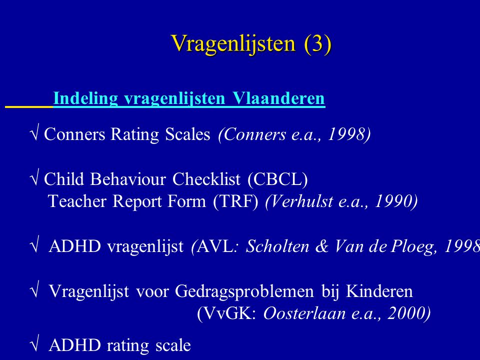 Indeling vragenlijsten Vlaanderen  Conners Rating Scales (Conners e.a., 1998)  Child Behaviour Checklist (CBCL) Teacher Report Form (TRF) (Verhulst e.a., 1990)  ADHD vragenlijst (AVL: Scholten & Van de Ploeg, 1998)  Vragenlijst voor Gedragsproblemen bij Kinderen (VvGK: Oosterlaan e.a., 2000)  ADHD rating scale Vragenlijsten (3)