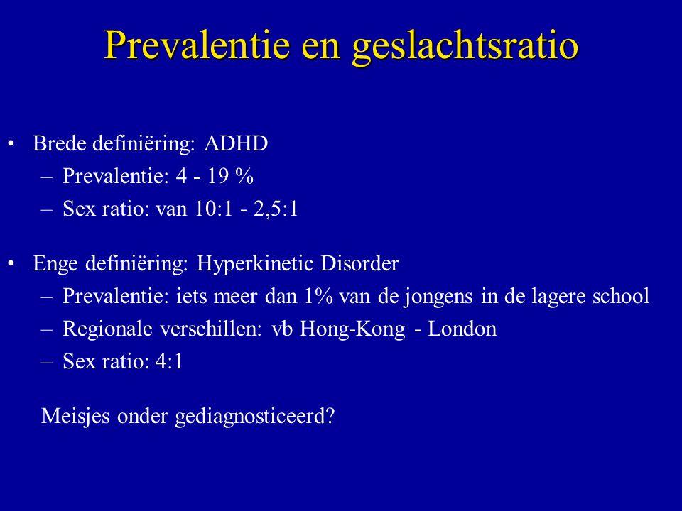 Prevalentie en geslachtsratio Brede definiëring: ADHD –Prevalentie: 4 - 19 % –Sex ratio: van 10:1 - 2,5:1 Enge definiëring: Hyperkinetic Disorder –Prevalentie: iets meer dan 1% van de jongens in de lagere school –Regionale verschillen: vb Hong-Kong - London –Sex ratio: 4:1 Meisjes onder gediagnosticeerd?