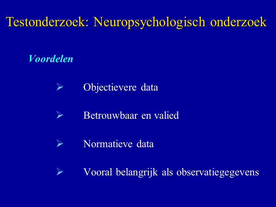 Voordelen  Objectievere data  Betrouwbaar en valied  Normatieve data  Vooral belangrijk als observatiegegevens Testonderzoek: Neuropsychologisch o
