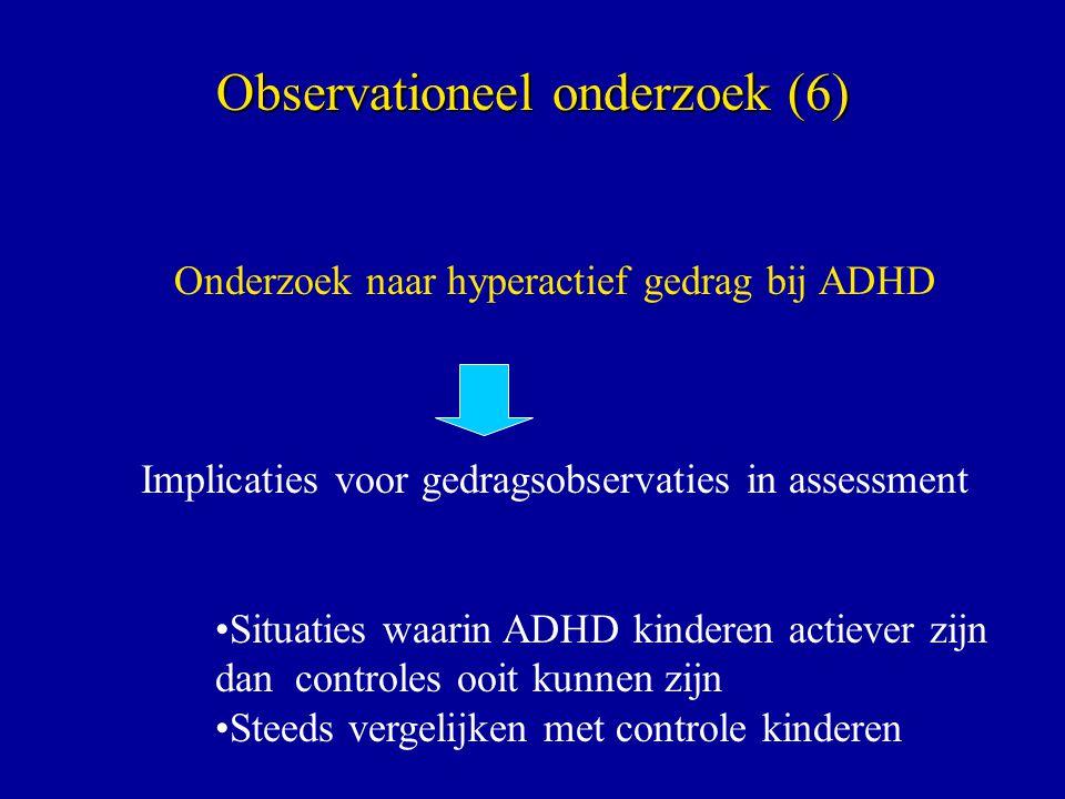 Observationeel onderzoek (6) Onderzoek naar hyperactief gedrag bij ADHD Implicaties voor gedragsobservaties in assessment Situaties waarin ADHD kinderen actiever zijn dan controles ooit kunnen zijn Steeds vergelijken met controle kinderen