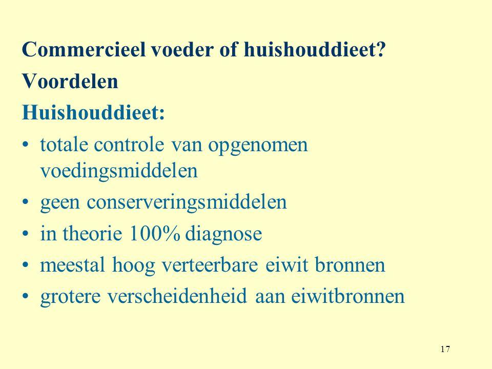 17 Commercieel voeder of huishouddieet? Voordelen Huishouddieet: totale controle van opgenomen voedingsmiddelen geen conserveringsmiddelen in theorie