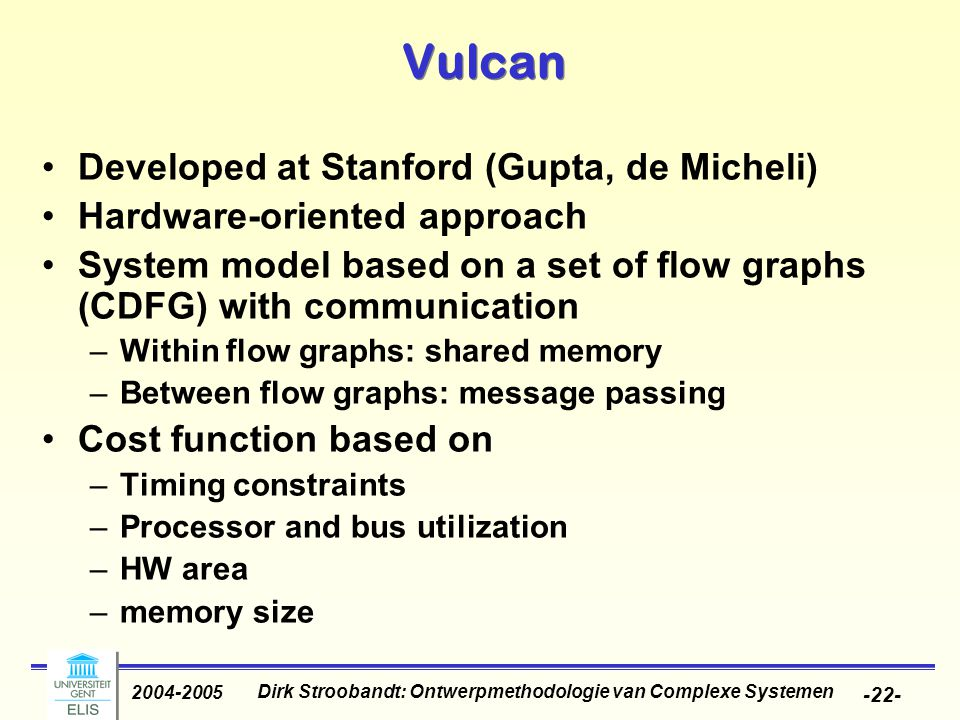 Dirk Stroobandt: Ontwerpmethodologie van Complexe Systemen 2004-2005 -22- Vulcan Developed at Stanford (Gupta, de Micheli) Hardware-oriented approach System model based on a set of flow graphs (CDFG) with communication –Within flow graphs: shared memory –Between flow graphs: message passing Cost function based on –Timing constraints –Processor and bus utilization –HW area –memory size