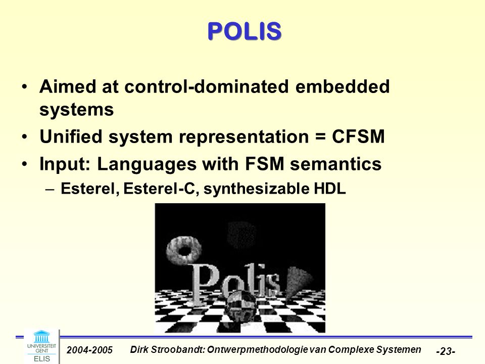 Dirk Stroobandt: Ontwerpmethodologie van Complexe Systemen 2004-2005 -23- POLIS Aimed at control-dominated embedded systems Unified system representat