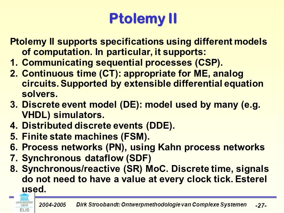 Dirk Stroobandt: Ontwerpmethodologie van Complexe Systemen 2004-2005 -27- Ptolemy II Ptolemy II supports specifications using different models of comp