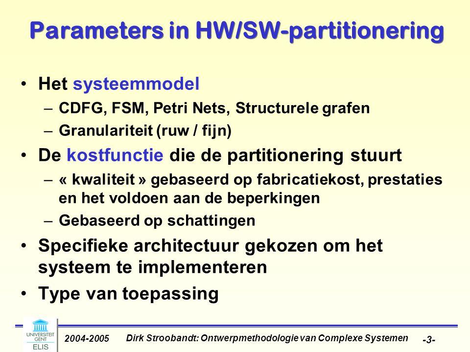 Dirk Stroobandt: Ontwerpmethodologie van Complexe Systemen 2004-2005 -3- Parameters in HW/SW-partitionering Het systeemmodel –CDFG, FSM, Petri Nets, Structurele grafen –Granulariteit (ruw / fijn) De kostfunctie die de partitionering stuurt –« kwaliteit » gebaseerd op fabricatiekost, prestaties en het voldoen aan de beperkingen –Gebaseerd op schattingen Specifieke architectuur gekozen om het systeem te implementeren Type van toepassing