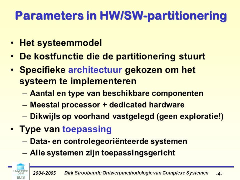 Dirk Stroobandt: Ontwerpmethodologie van Complexe Systemen 2004-2005 -4- Parameters in HW/SW-partitionering Het systeemmodel De kostfunctie die de partitionering stuurt Specifieke architectuur gekozen om het systeem te implementeren –Aantal en type van beschikbare componenten –Meestal processor + dedicated hardware –Dikwijls op voorhand vastgelegd (geen exploratie!) Type van toepassing –Data- en controlegeoriënteerde systemen –Alle systemen zijn toepassingsgericht