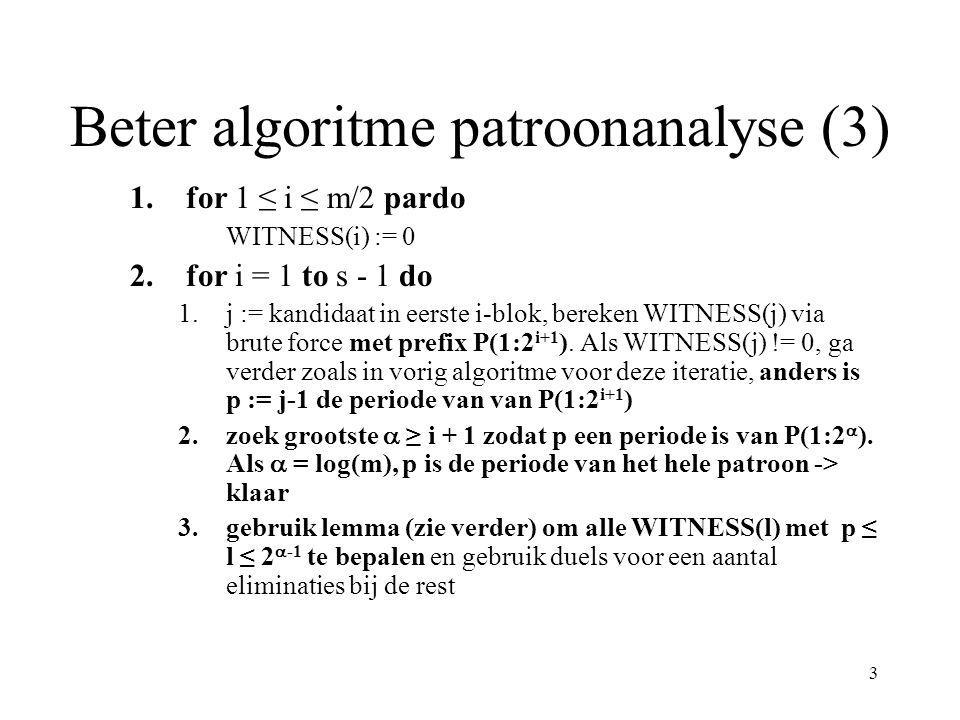 3 Beter algoritme patroonanalyse (3) 1.for 1 ≤ i ≤ m/2 pardo WITNESS(i) := 0 2.for i = 1 to s - 1 do 1.j := kandidaat in eerste i-blok, bereken WITNES