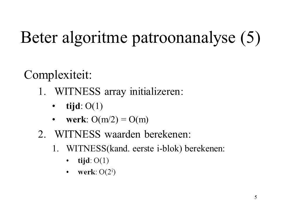 6 Beter algoritme patroonanalyse (6) Complexiteit (vervolg) 2.WITNESS waarden berekenen: Als P(1:2 i+1 ) niet periodiek, duels uitvoeren: tijd: O(1) werk: O(m/2 i ) Als P(1:2 i+1 ) wel periodiek met periode p: 1.kijken tot waar periode zich uitstrekt (stel tot P(1:2  )): tijd: (  -i) * O(1) = O(  -i) werk: = O(2  )
