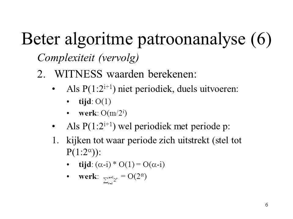 7 Beter algoritme patroonanalyse (7) Complexiteit (vervolg) 2.WITNESS waarden berekenen: 2.WITNESS(j) met 2 ≤ j ≤ 2  -1 bepalen (lemma): tijd: O(1) werk: 2  -1 * O(1) = O(2  -1 ) 3.duels uitvoeren onder overige elementen: tijd: (  -i) * O(1) = O(  -i) werk: (2  -i ) * O(m/2  ) = O(m/2 i )