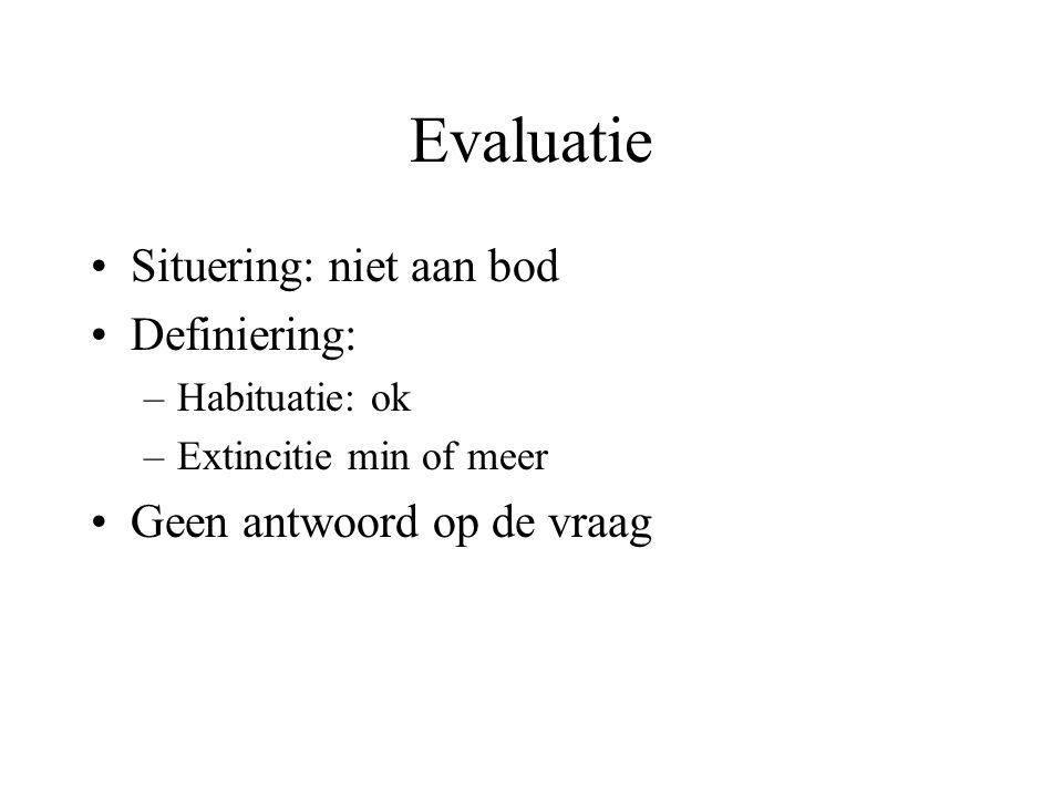 Evaluatie Situering: niet aan bod Definiering: –Habituatie: ok –Extincitie min of meer Geen antwoord op de vraag