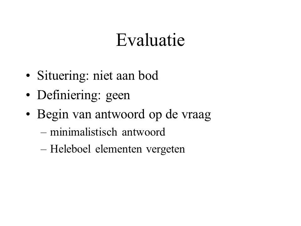 Evaluatie Situering: niet aan bod Definiering: geen Begin van antwoord op de vraag –minimalistisch antwoord –Heleboel elementen vergeten