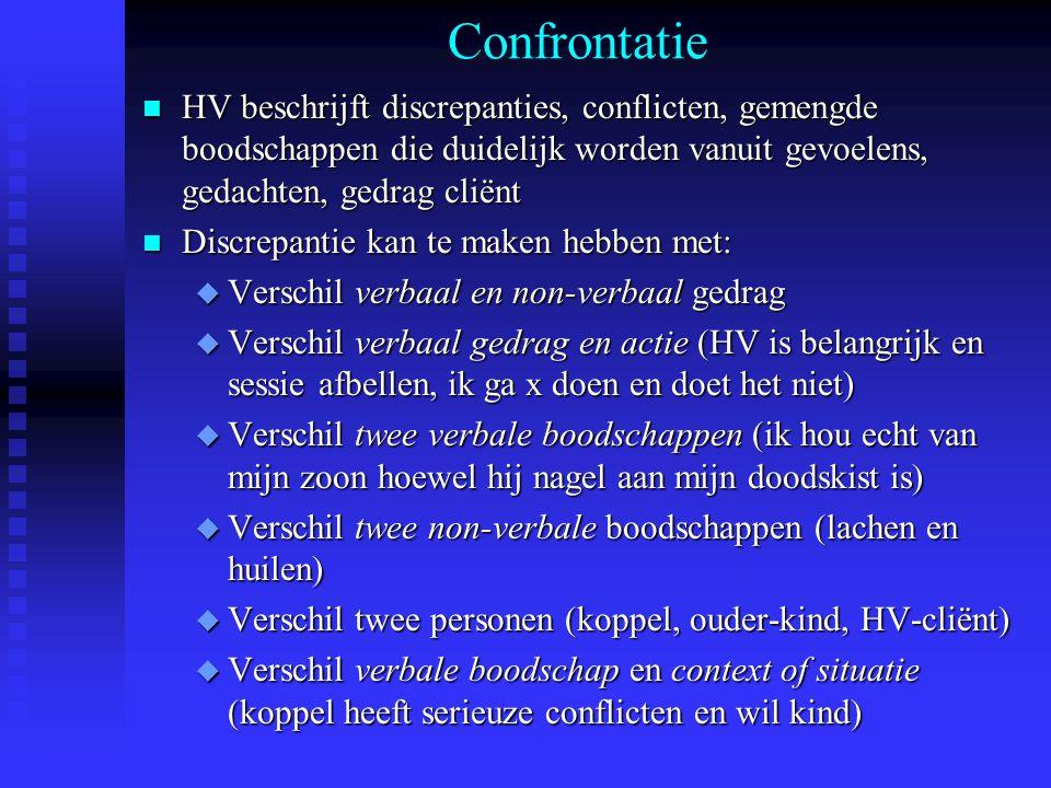 Confrontatie n HV beschrijft discrepanties, conflicten, gemengde boodschappen die duidelijk worden vanuit gevoelens, gedachten, gedrag cliënt n Discre