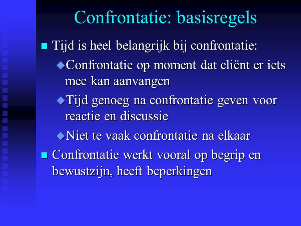 Confrontatie: basisregels n Tijd is heel belangrijk bij confrontatie: u Confrontatie op moment dat cliënt er iets mee kan aanvangen u Tijd genoeg na c