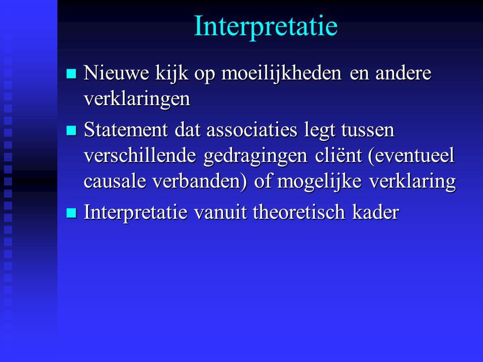 Interpretatie n Nieuwe kijk op moeilijkheden en andere verklaringen n Statement dat associaties legt tussen verschillende gedragingen cliënt (eventuee