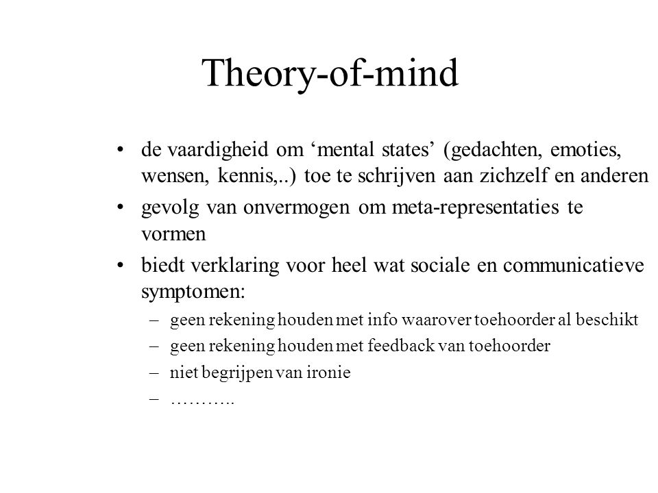Theory-of-mind de vaardigheid om 'mental states' (gedachten, emoties, wensen, kennis,..) toe te schrijven aan zichzelf en anderen gevolg van onvermoge